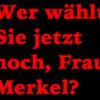 Wer wählt Sie jetzt noch, Frau Merkel?